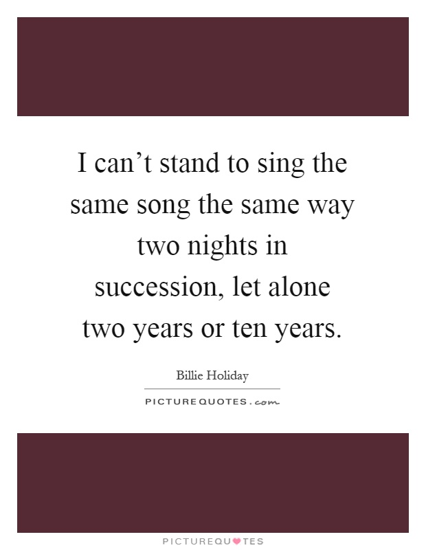 I can't stand to sing the same song the same way two nights in succession, let alone two years or ten years Picture Quote #1