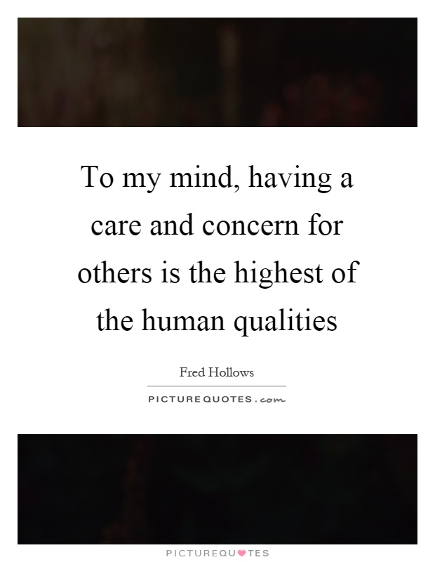 To my mind, having a care and concern for others is the highest of the human qualities Picture Quote #1