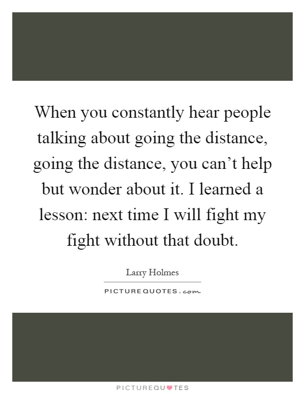 When you constantly hear people talking about going the distance, going the distance, you can't help but wonder about it. I learned a lesson: next time I will fight my fight without that doubt Picture Quote #1