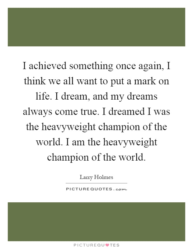 I achieved something once again, I think we all want to put a mark on life. I dream, and my dreams always come true. I dreamed I was the heavyweight champion of the world. I am the heavyweight champion of the world Picture Quote #1