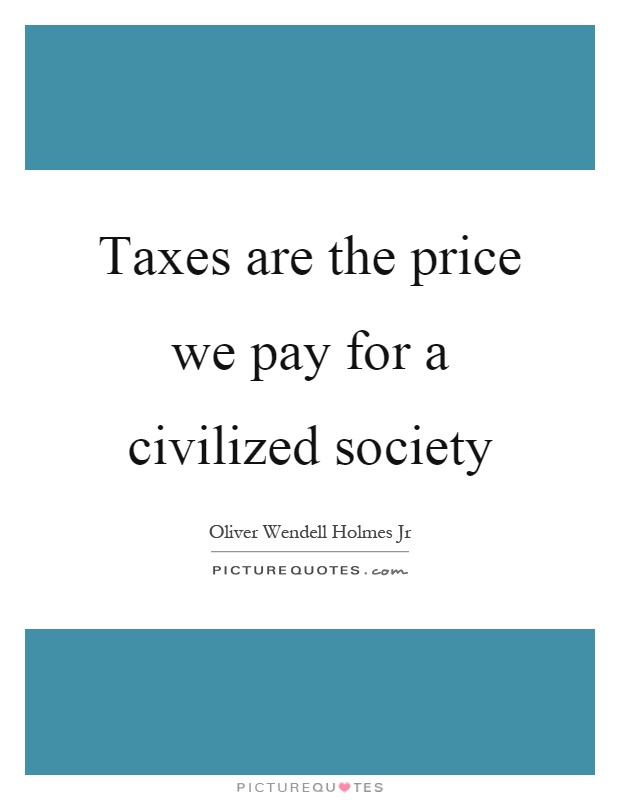 Taxes are the price we pay for a civilized society Picture Quote #1