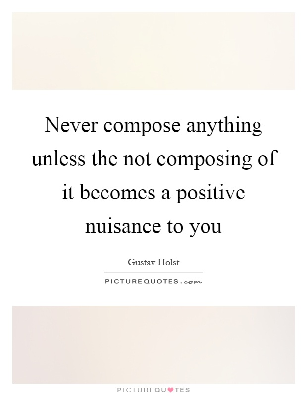 Never compose anything unless the not composing of it becomes a positive nuisance to you Picture Quote #1
