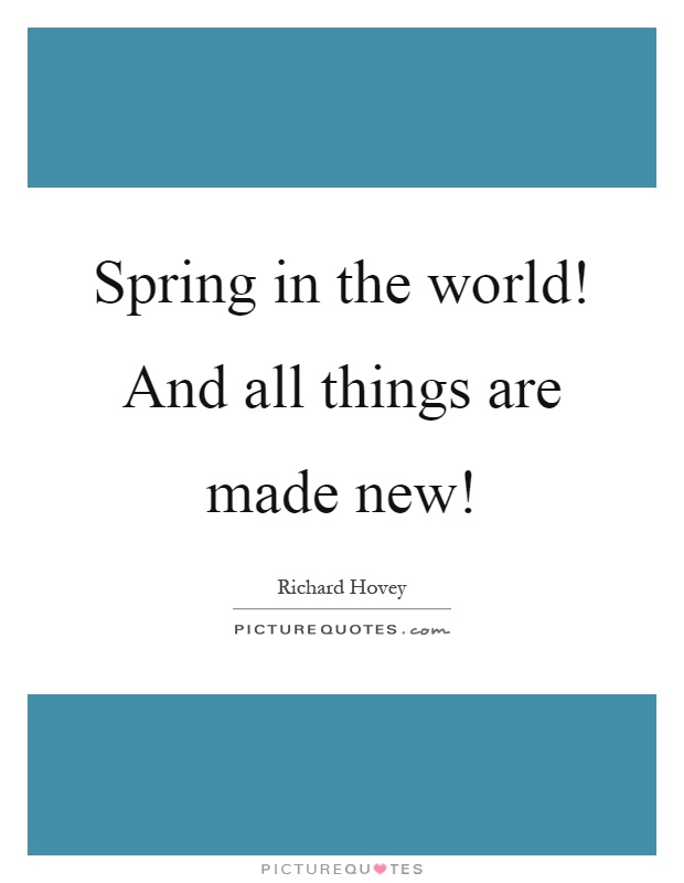 Spring in the world! And all things are made new! Picture Quote #1