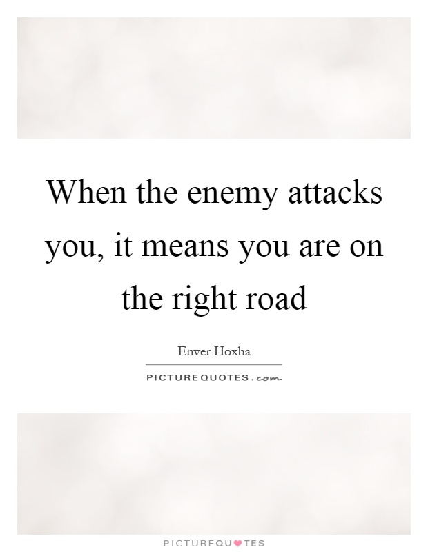When the enemy attacks you, it means you are on the right road Picture Quote #1