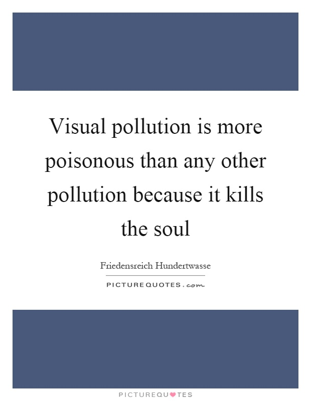 Visual pollution is more poisonous than any other pollution because it kills the soul Picture Quote #1