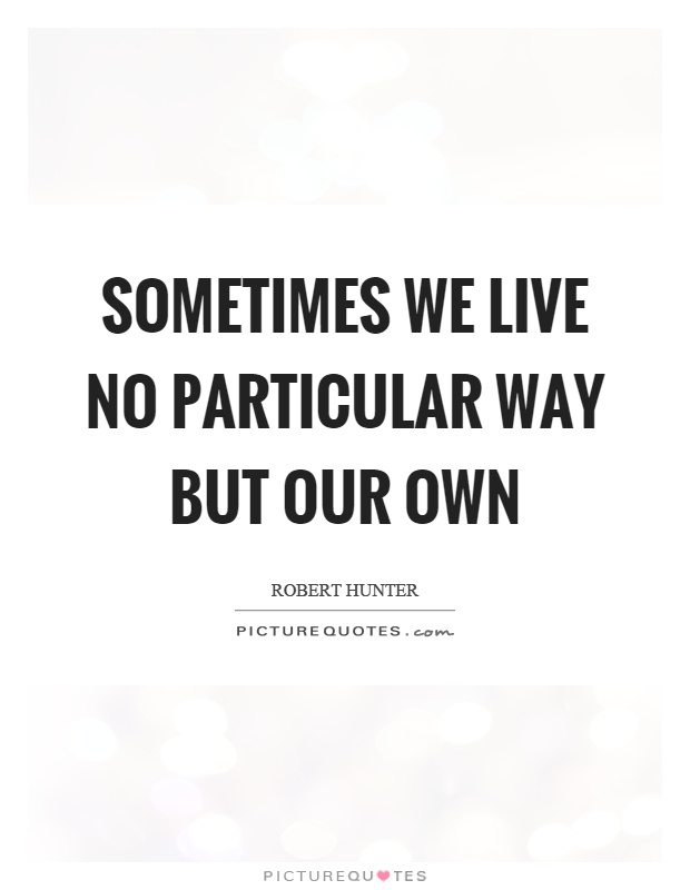 Sometimes we live no particular way but our own Picture Quote #1