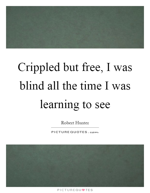Crippled but free, I was blind all the time I was learning to see Picture Quote #1