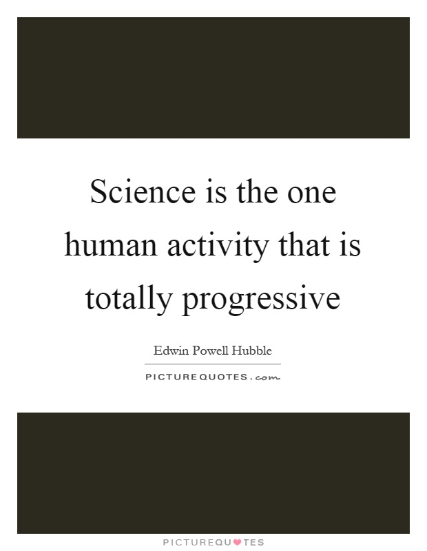 Science is the one human activity that is totally progressive Picture Quote #1