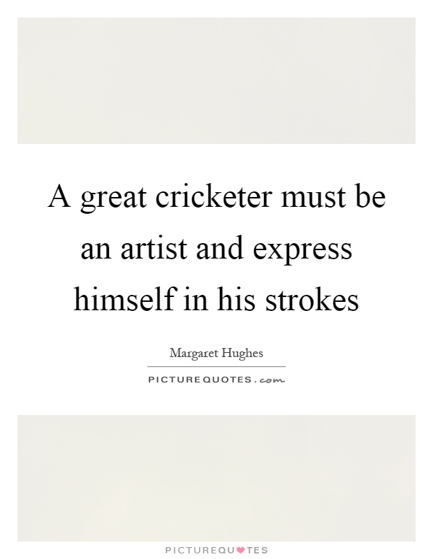 A great cricketer must be an artist and express himself in his strokes Picture Quote #1