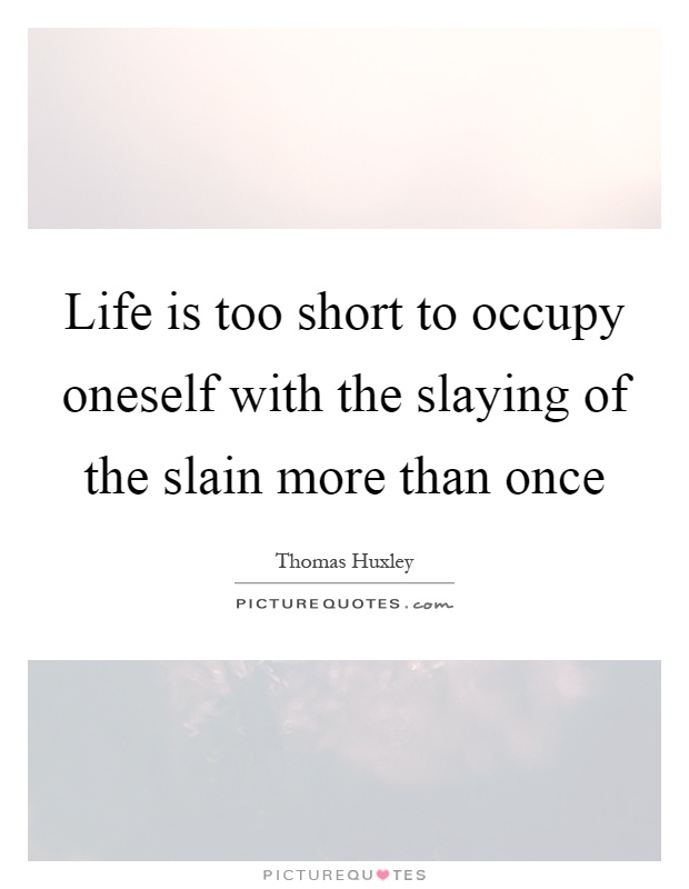 Life is too short to occupy oneself with the slaying of the slain more than once Picture Quote #1