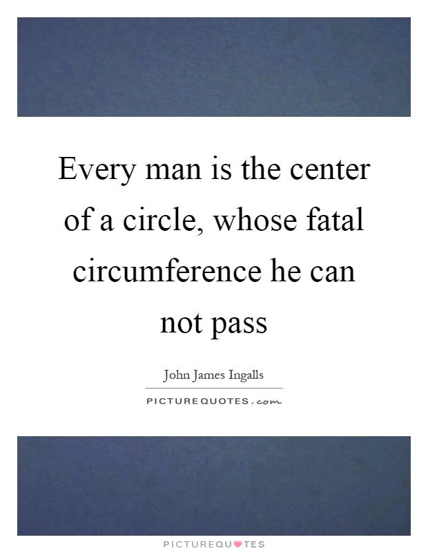 Every man is the center of a circle, whose fatal circumference he can not pass Picture Quote #1