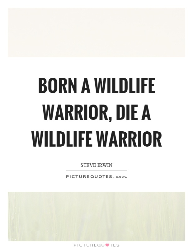 Born a wildlife warrior, die a wildlife warrior Picture Quote #1