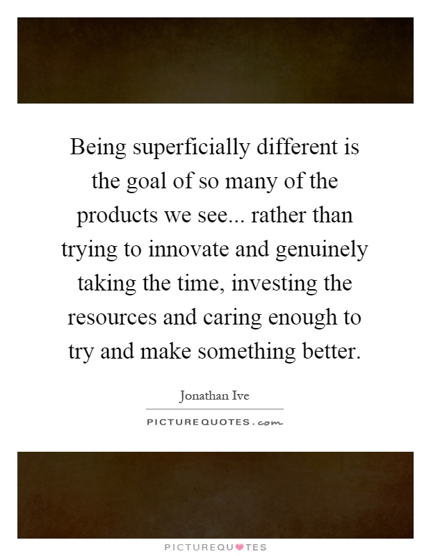 Being superficially different is the goal of so many of the products we see... rather than trying to innovate and genuinely taking the time, investing the resources and caring enough to try and make something better Picture Quote #1