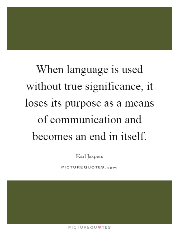 When language is used without true significance, it loses its purpose as a means of communication and becomes an end in itself Picture Quote #1