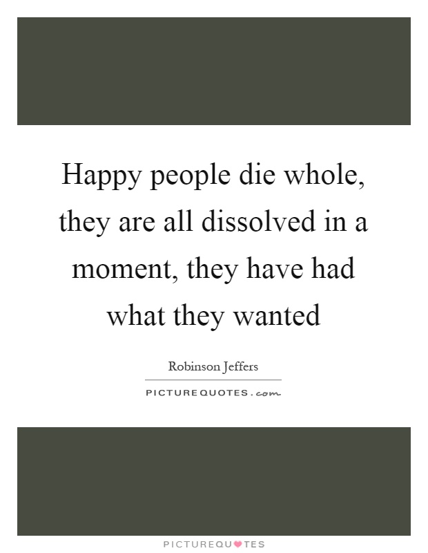 Happy people die whole, they are all dissolved in a moment, they have had what they wanted Picture Quote #1