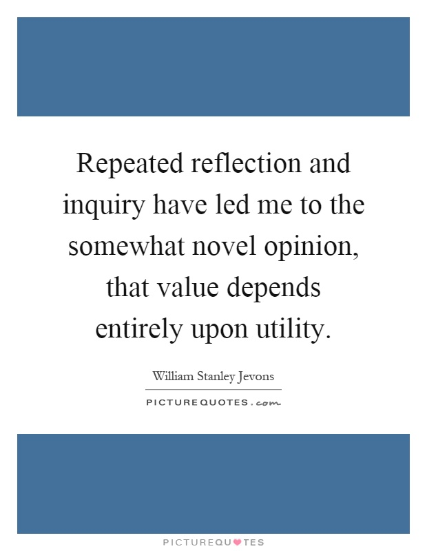 Repeated reflection and inquiry have led me to the somewhat novel opinion, that value depends entirely upon utility Picture Quote #1