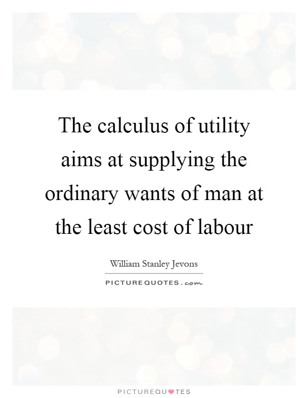 The calculus of utility aims at supplying the ordinary wants of man at the least cost of labour Picture Quote #1