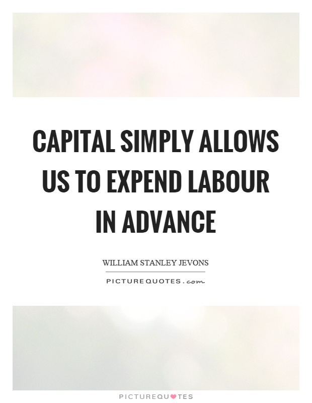 Capital simply allows us to expend labour in advance Picture Quote #1
