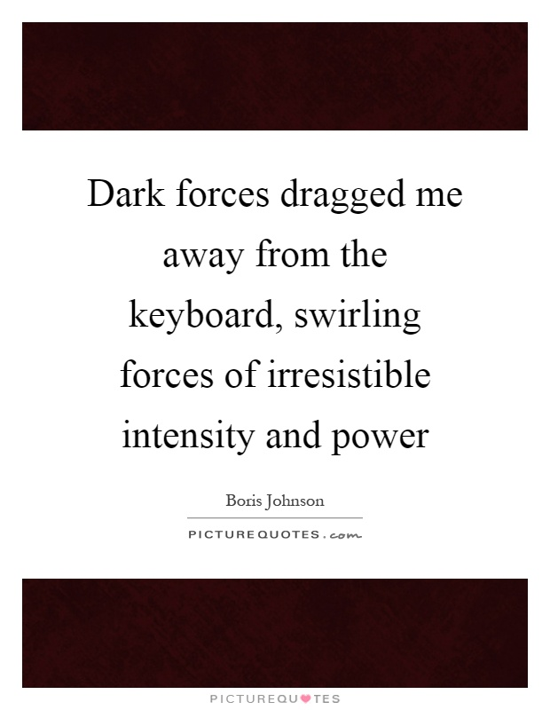 Dark forces dragged me away from the keyboard, swirling forces of irresistible intensity and power Picture Quote #1