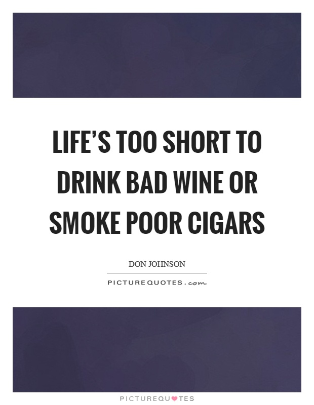Life's too short to drink bad wine or smoke poor cigars Picture Quote #1