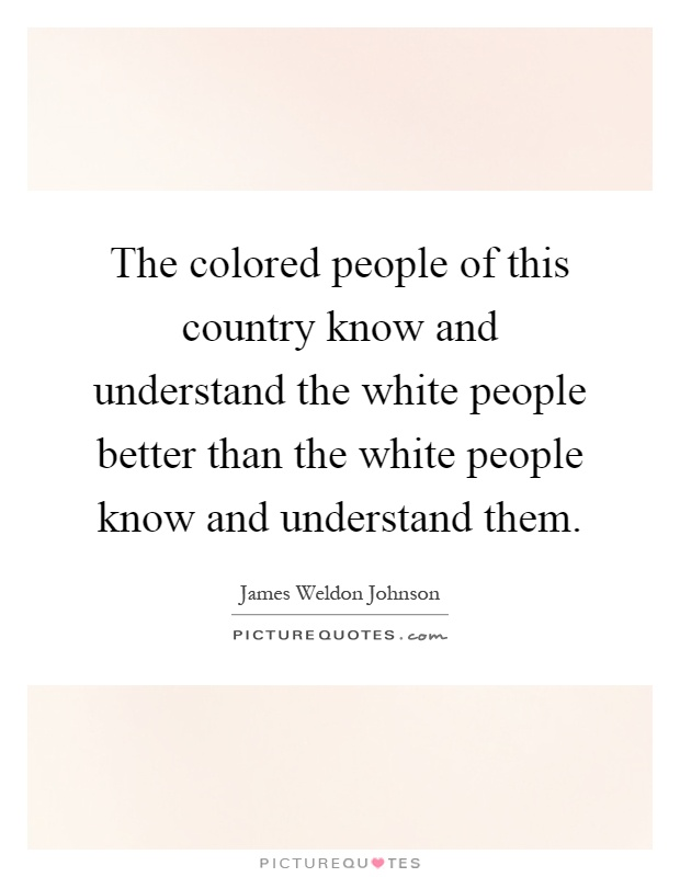 The colored people of this country know and understand the white people better than the white people know and understand them Picture Quote #1