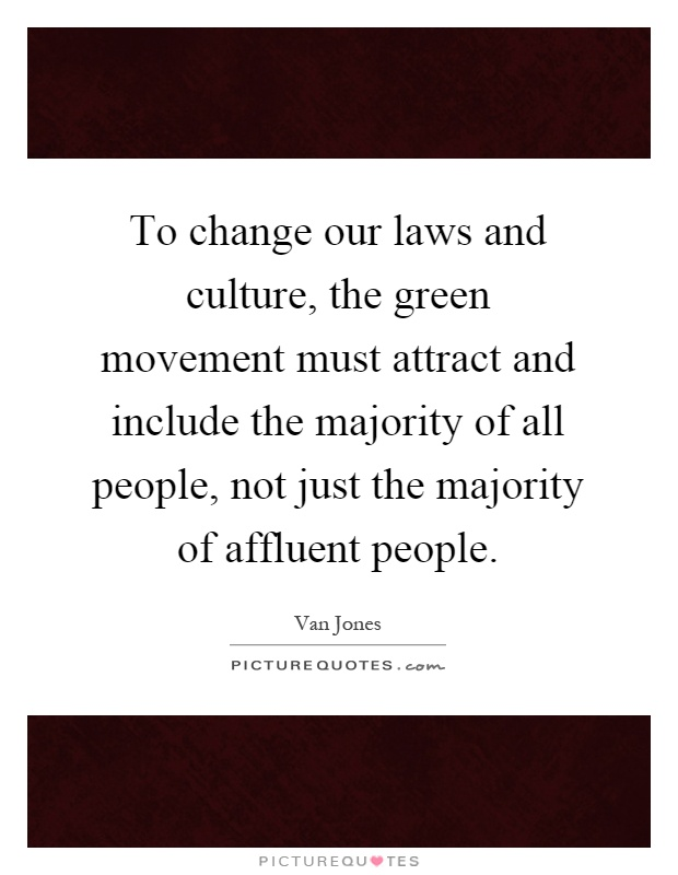 To change our laws and culture, the green movement must attract and include the majority of all people, not just the majority of affluent people Picture Quote #1