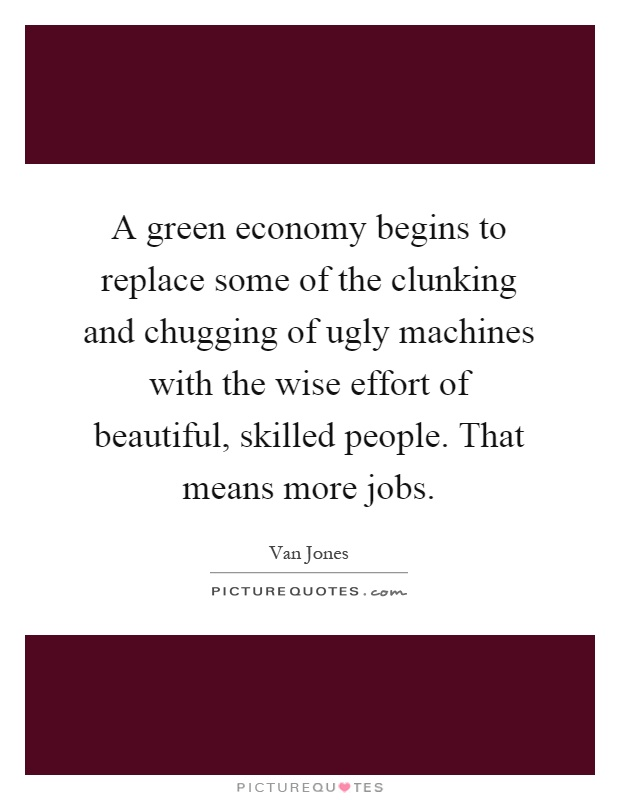 A green economy begins to replace some of the clunking and chugging of ugly machines with the wise effort of beautiful, skilled people. That means more jobs Picture Quote #1
