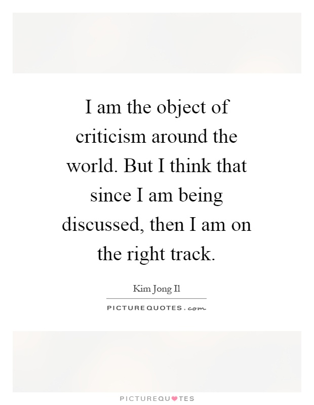 I am the object of criticism around the world. But I think that since I am being discussed, then I am on the right track Picture Quote #1