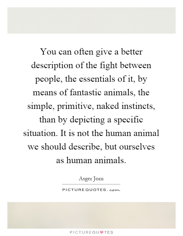 You can often give a better description of the fight between people, the essentials of it, by means of fantastic animals, the simple, primitive, naked instincts, than by depicting a specific situation. It is not the human animal we should describe, but ourselves as human animals Picture Quote #1