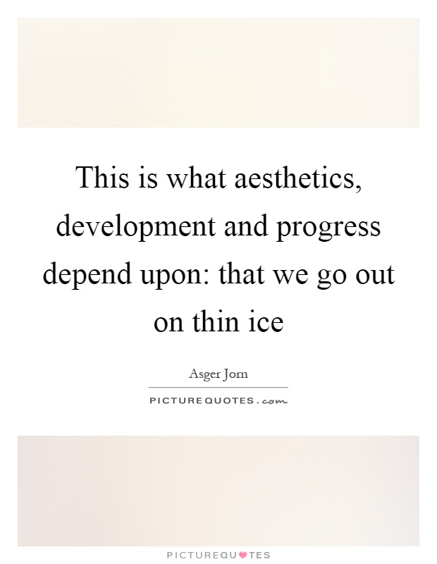 This is what aesthetics, development and progress depend upon: that we go out on thin ice Picture Quote #1