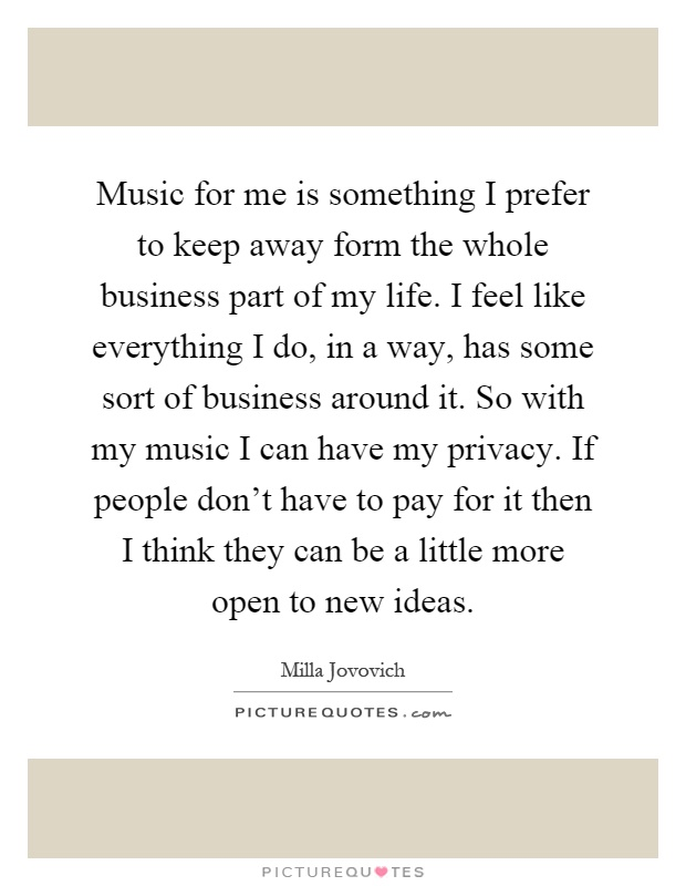 Music for me is something I prefer to keep away form the whole business part of my life. I feel like everything I do, in a way, has some sort of business around it. So with my music I can have my privacy. If people don't have to pay for it then I think they can be a little more open to new ideas Picture Quote #1