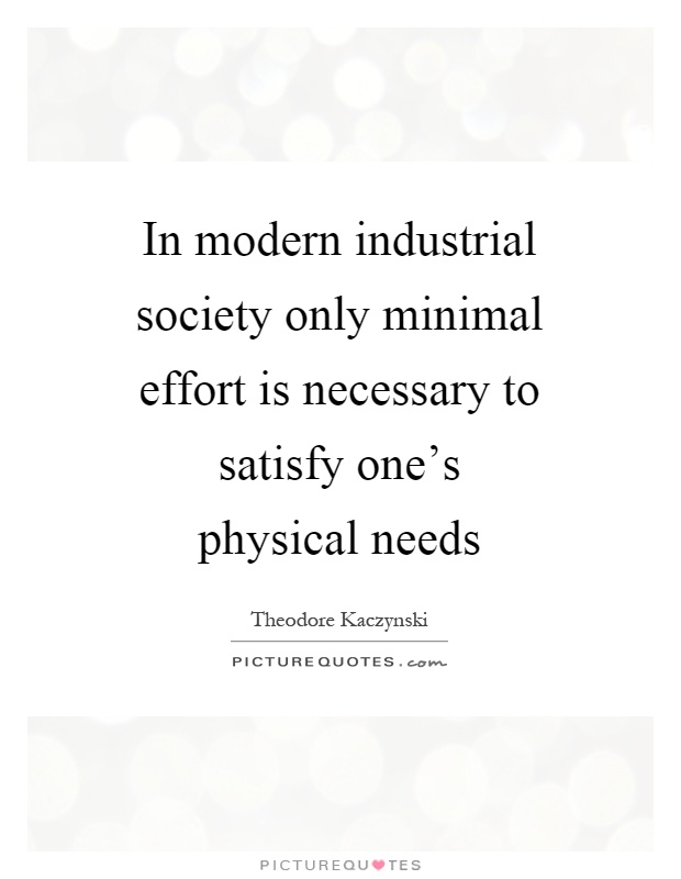In modern industrial society only minimal effort is necessary to satisfy one's physical needs Picture Quote #1
