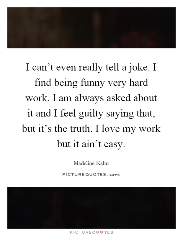 I can't even really tell a joke. I find being funny very hard work. I am always asked about it and I feel guilty saying that, but it's the truth. I love my work but it ain't easy Picture Quote #1