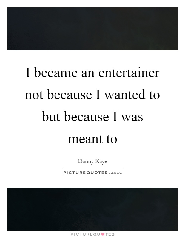 I became an entertainer not because I wanted to but because I was meant to Picture Quote #1