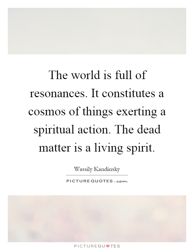 The world is full of resonances. It constitutes a cosmos of things exerting a spiritual action. The dead matter is a living spirit Picture Quote #1