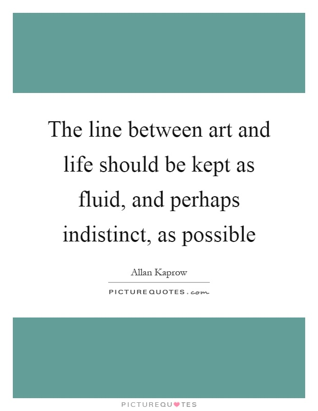 Line Art Quotes : The line between art and life should be kept as fluid