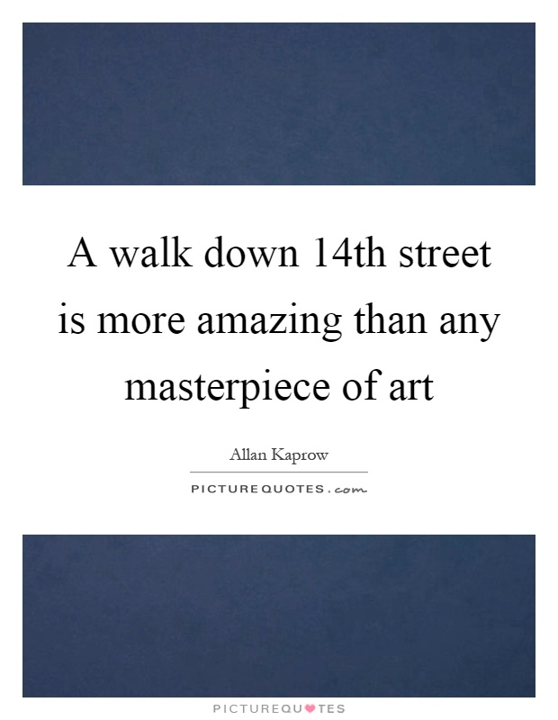 A walk down 14th street is more amazing than any masterpiece of art Picture Quote #1