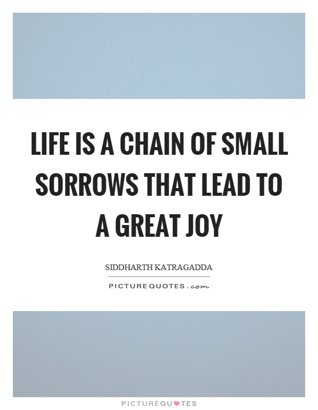 Life is a chain of small sorrows that lead to a great joy Picture Quote #1