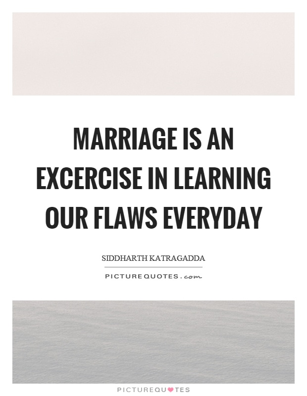 Marriage is an excercise in learning our flaws everyday Picture Quote #1