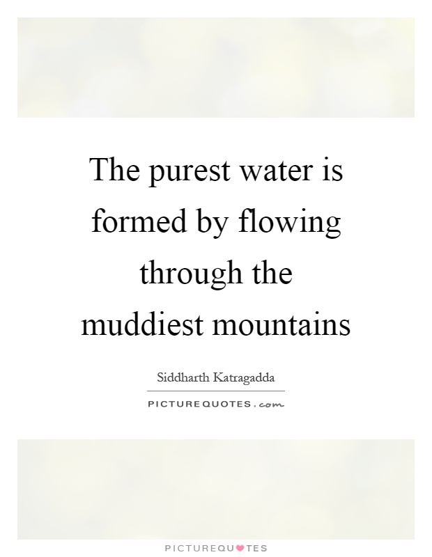 The purest water is formed by flowing through the muddiest mountains Picture Quote #1
