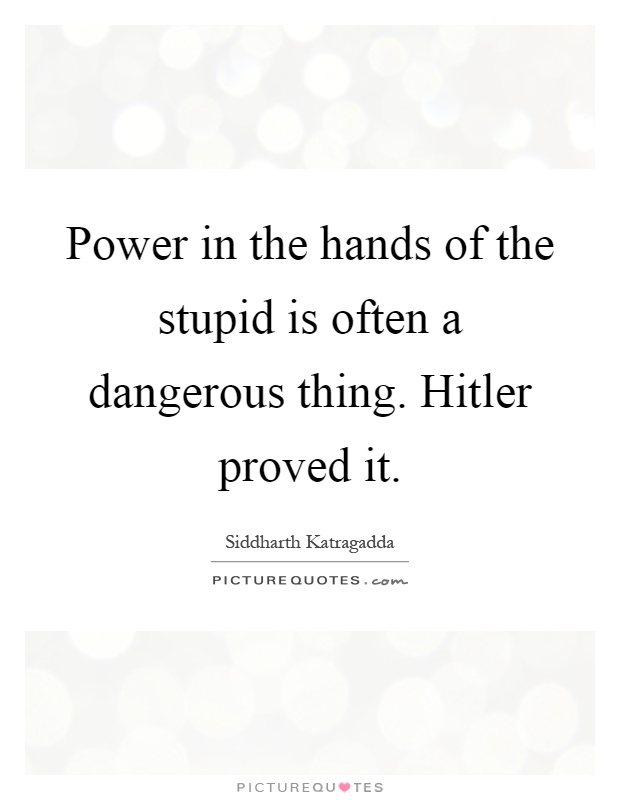 Power in the hands of the stupid is often a dangerous thing. Hitler proved it Picture Quote #1