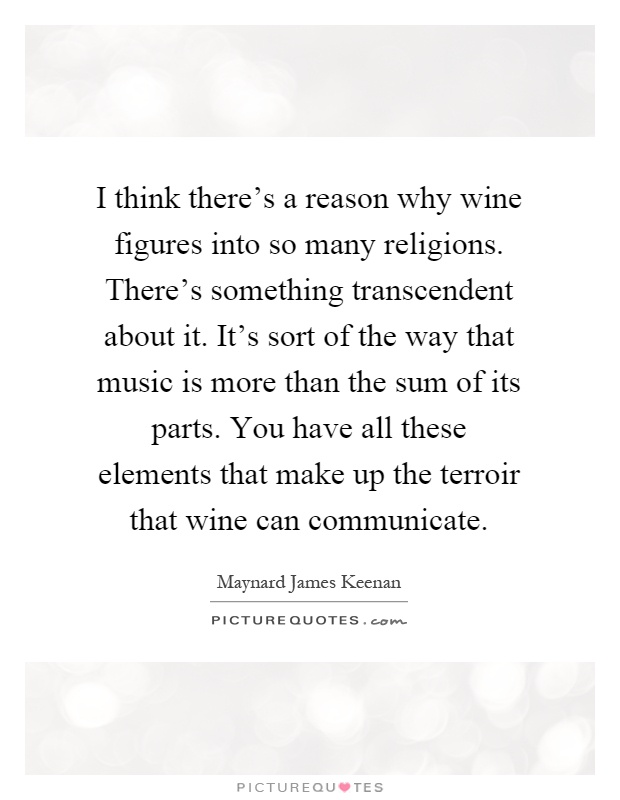 I think there's a reason why wine figures into so many religions. There's something transcendent about it. It's sort of the way that music is more than the sum of its parts. You have all these elements that make up the terroir that wine can communicate Picture Quote #1