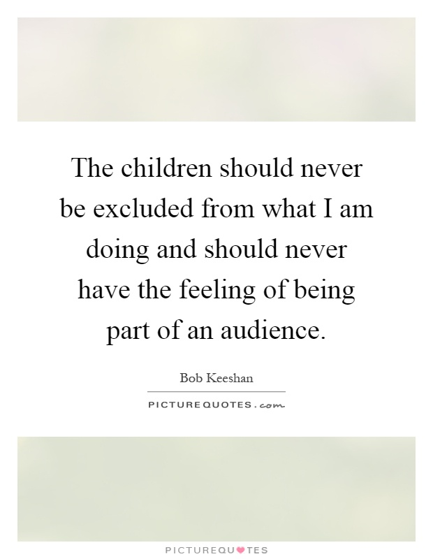 The children should never be excluded from what I am doing and should never have the feeling of being part of an audience Picture Quote #1