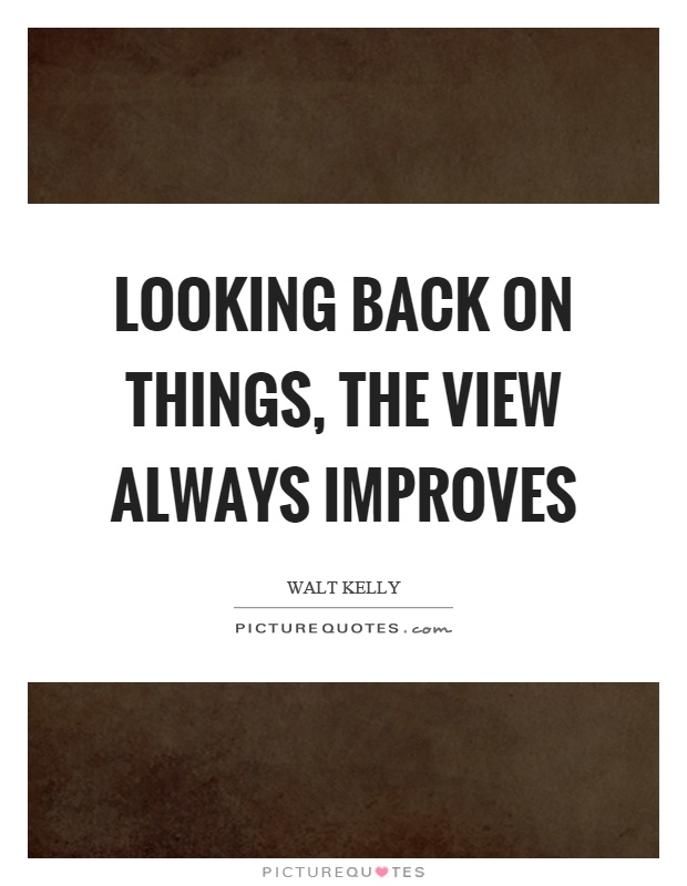 Looking back on things, the view always improves Picture Quote #1
