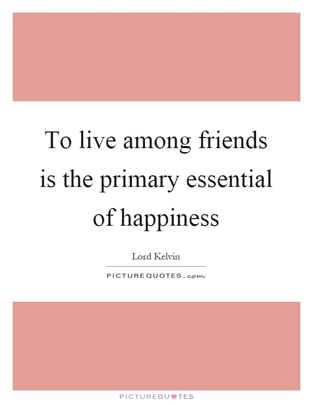 To live among friends is the primary essential of happiness Picture Quote #1