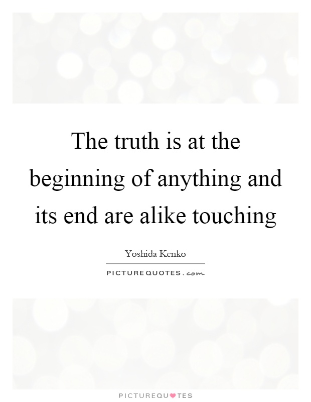 The truth is at the beginning of anything and its end are alike touching Picture Quote #1