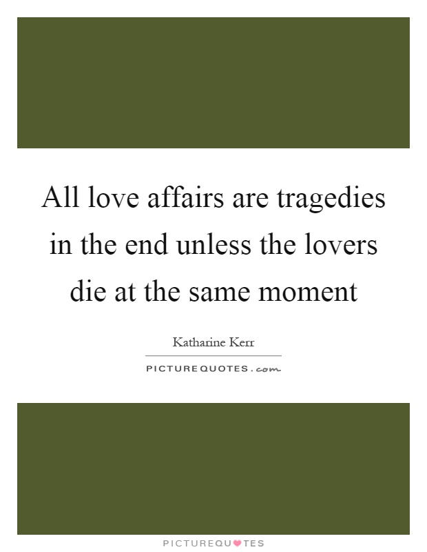 All love affairs are tragedies in the end unless the lovers die at the same moment Picture Quote #1