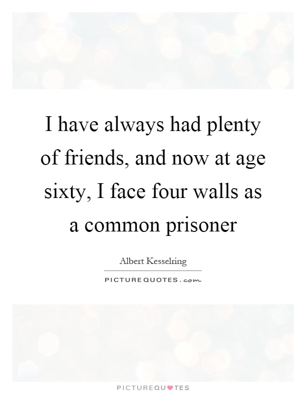 I have always had plenty of friends, and now at age sixty, I face four walls as a common prisoner Picture Quote #1