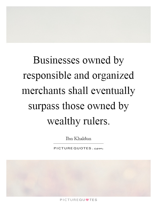Businesses owned by responsible and organized merchants shall eventually surpass those owned by wealthy rulers Picture Quote #1