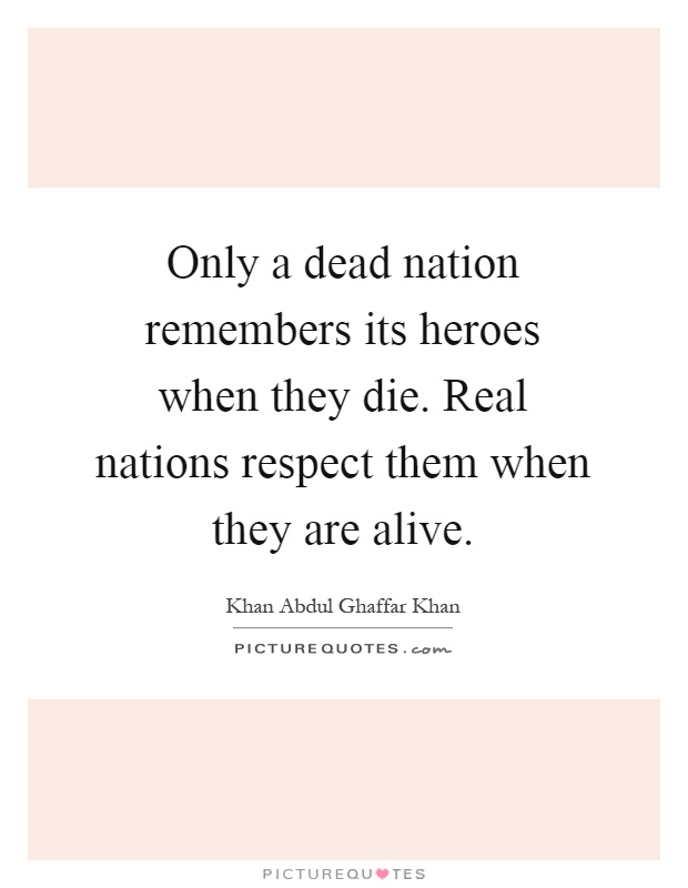 Only a dead nation remembers its heroes when they die. Real nations respect them when they are alive Picture Quote #1